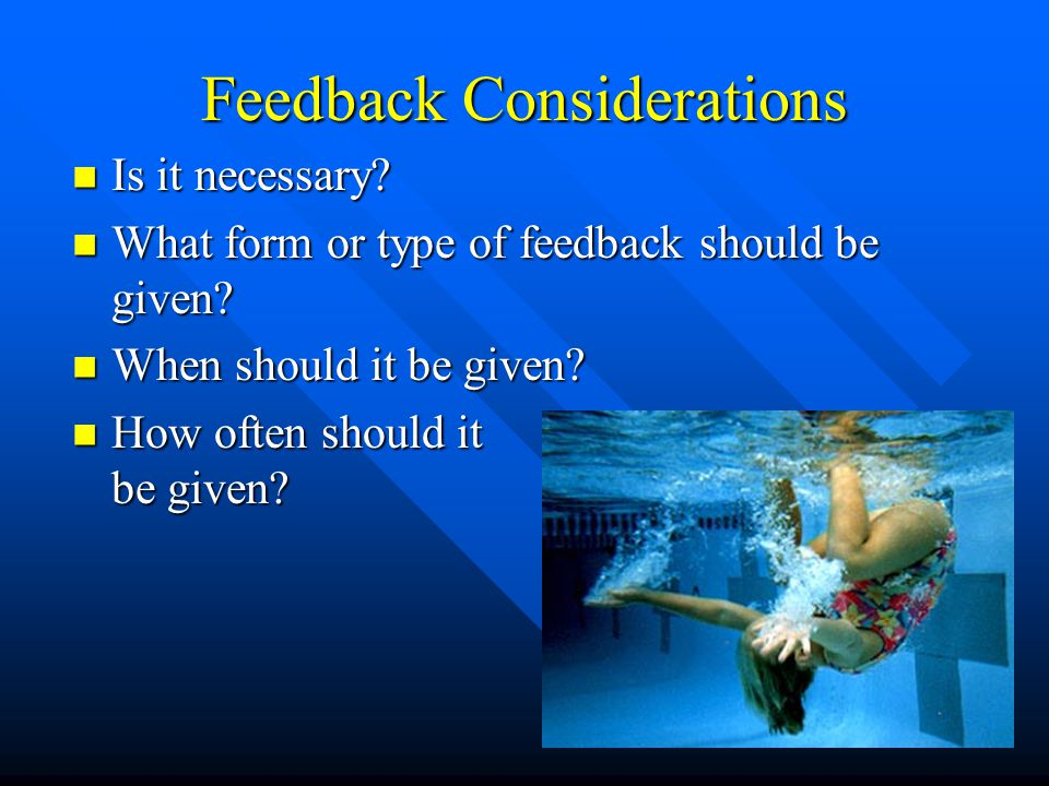 Feedback Considerations Is it necessary? Is it necessary? What form or type of feedback should be given? What form or type of feedback should be given