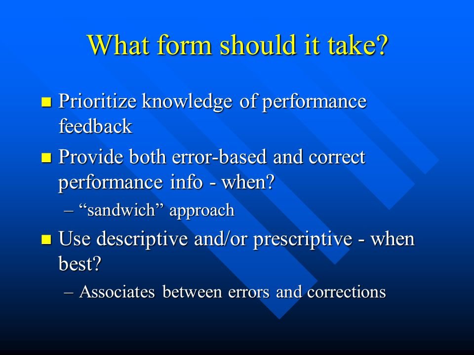 What form should it take? Prioritize knowledge of performance feedback Prioritize knowledge of performance feedback Provide both error-based and corre