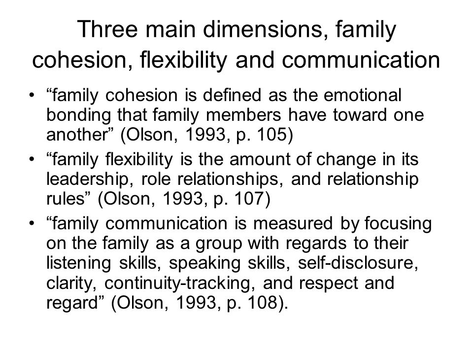 Three main dimensions, family cohesion, flexibility and communication family cohesion is defined as the emotional bonding that family members have tow