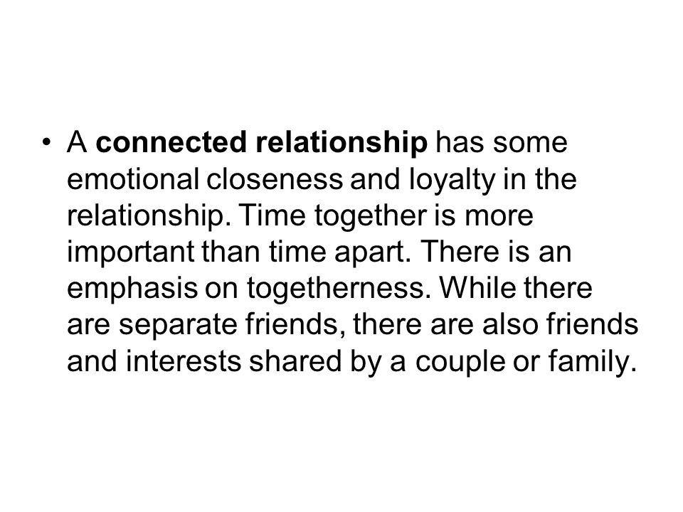 A connected relationship has some emotional closeness and loyalty in the relationship. Time together is more important than time apart. There is an em