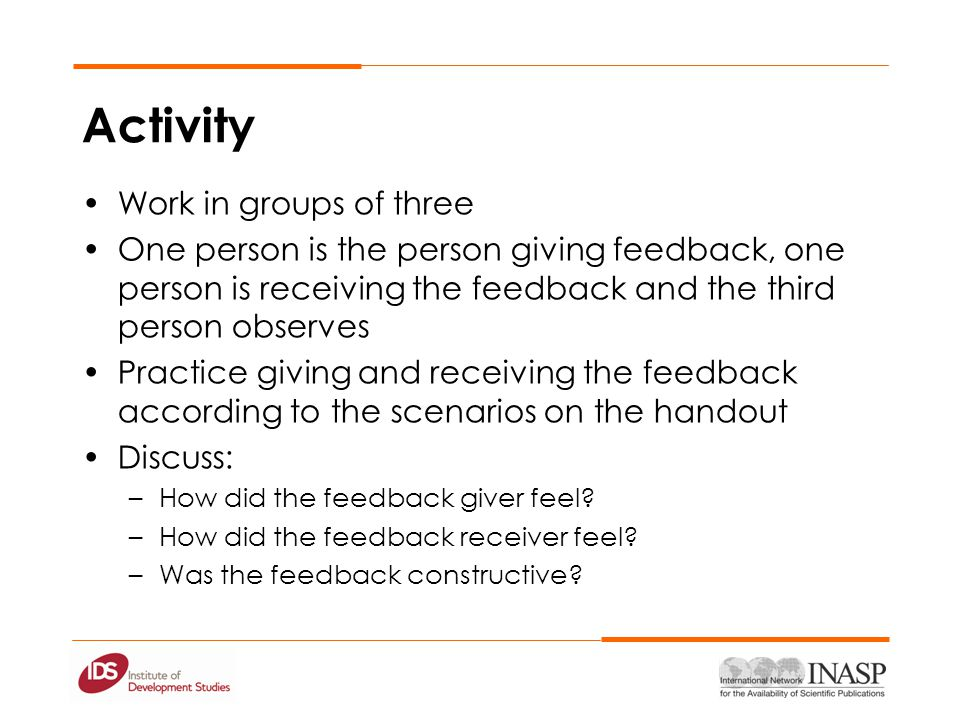 Activity Work in groups of three One person is the person giving feedback, one person is receiving the feedback and the third person observes Practice giving and receiving the feedback according to the scenarios on the handout Discuss: –How did the feedback giver feel.