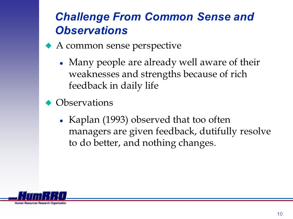 10 Challenge From Common Sense and Observations u A common sense perspective l Many people are already well aware of their weaknesses and strengths because of rich feedback in daily life u Observations l Kaplan (1993) observed that too often managers are given feedback, dutifully resolve to do better, and nothing changes.