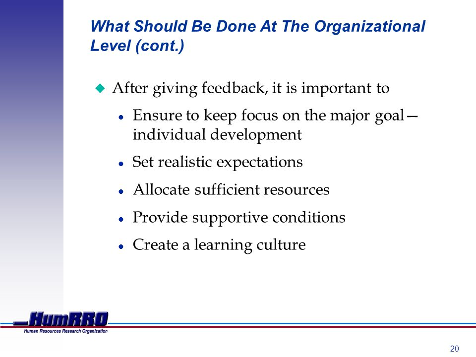 20 What Should Be Done At The Organizational Level (cont.) u After giving feedback, it is important to l Ensure to keep focus on the major goal individual development l Set realistic expectations l Allocate sufficient resources l Provide supportive conditions l Create a learning culture