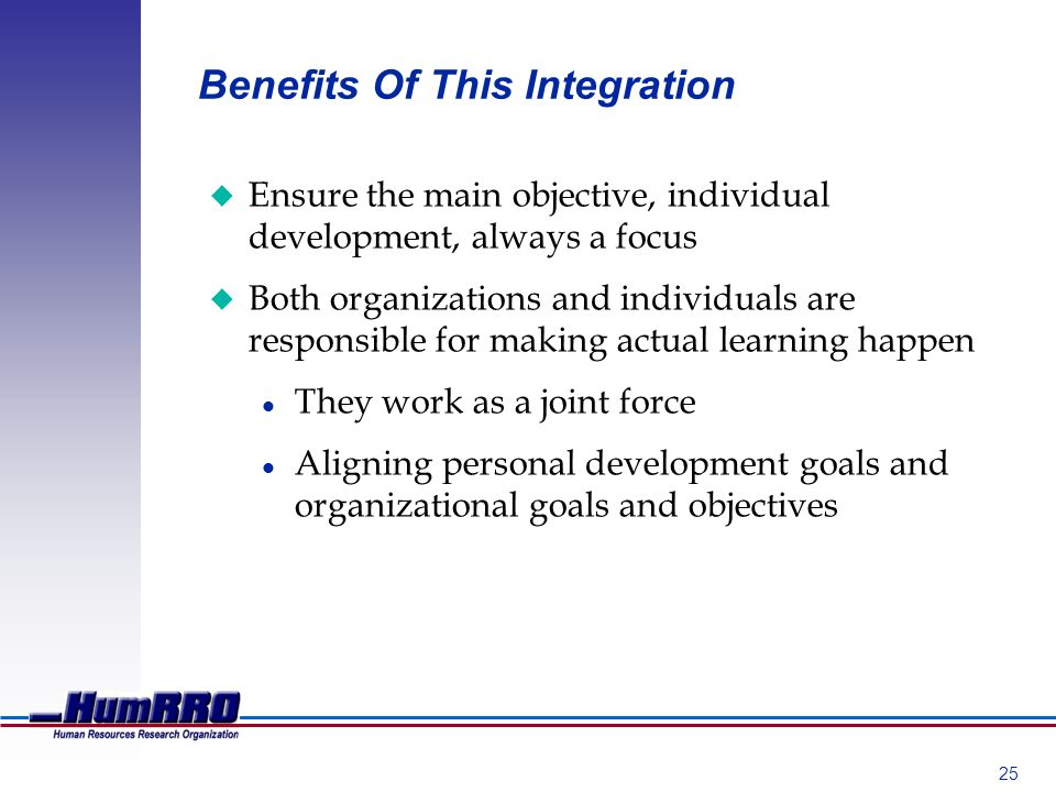 25 Benefits Of This Integration u Ensure the main objective, individual development, always a focus u Both organizations and individuals are responsible for making actual learning happen l They work as a joint force l Aligning personal development goals and organizational goals and objectives