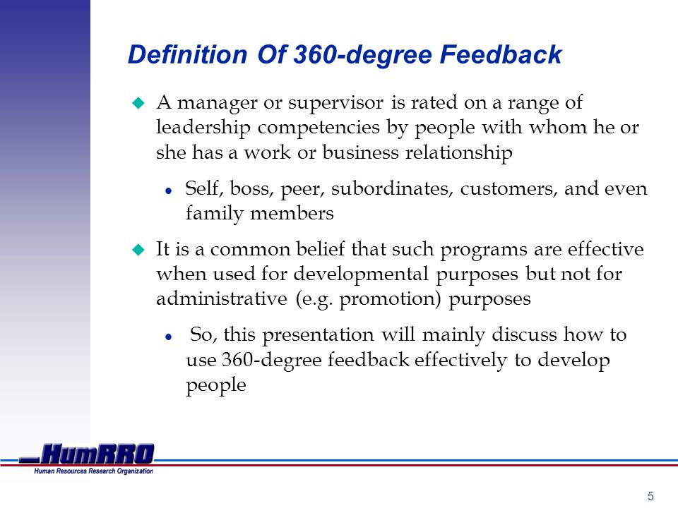 5 Definition Of 360-degree Feedback u A manager or supervisor is rated on a range of leadership competencies by people with whom he or she has a work or business relationship l Self, boss, peer, subordinates, customers, and even family members u It is a common belief that such programs are effective when used for developmental purposes but not for administrative (e.g.
