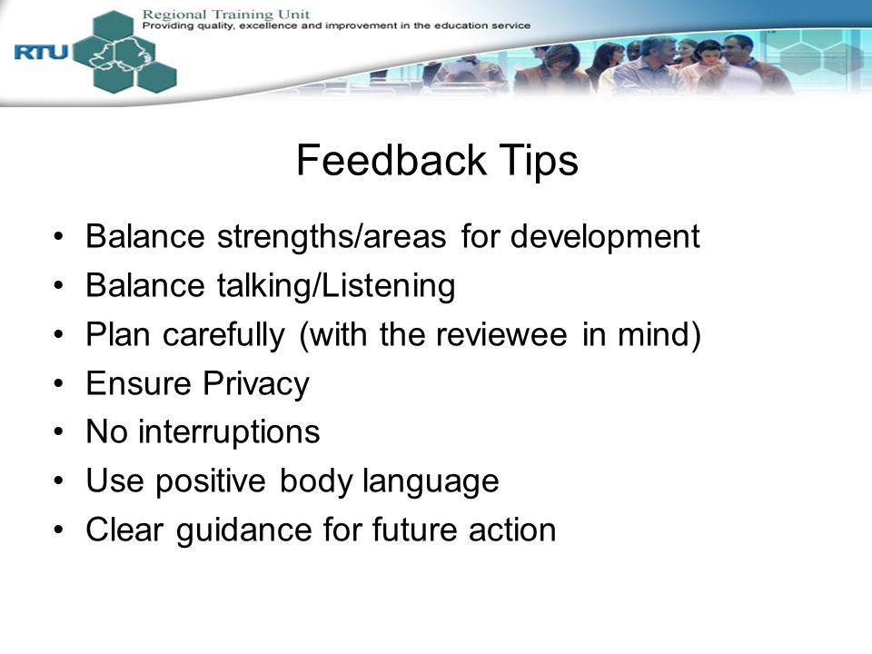 Feedback Tips Balance strengths/areas for development Balance talking/Listening Plan carefully (with the reviewee in mind) Ensure Privacy No interrupt