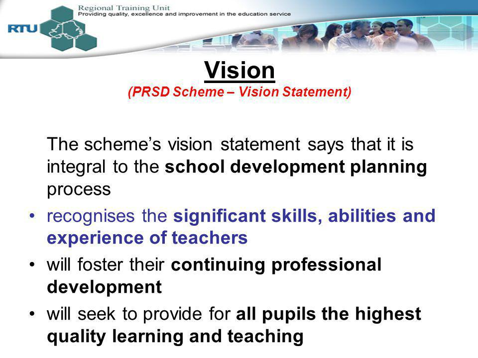 Vision (PRSD Scheme – Vision Statement) The schemes vision statement says that it is integral to the school development planning process recognises the significant skills, abilities and experience of teachers will foster their continuing professional development will seek to provide for all pupils the highest quality learning and teaching Session 2