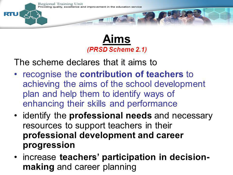 Aims (PRSD Scheme 2.1) The scheme declares that it aims to recognise the contribution of teachers to achieving the aims of the school development plan and help them to identify ways of enhancing their skills and performance identify the professional needs and necessary resources to support teachers in their professional development and career progression increase teachers participation in decision- making and career planning develop in teachers a greater sense of control over their work Session 2