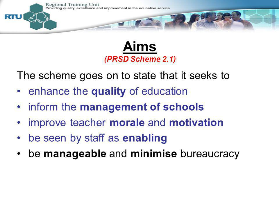 Aims (PRSD Scheme 2.1) The scheme goes on to state that it seeks to enhance the quality of education inform the management of schools improve teacher morale and motivation be seen by staff as enabling be manageable and minimise bureaucracy Session 2