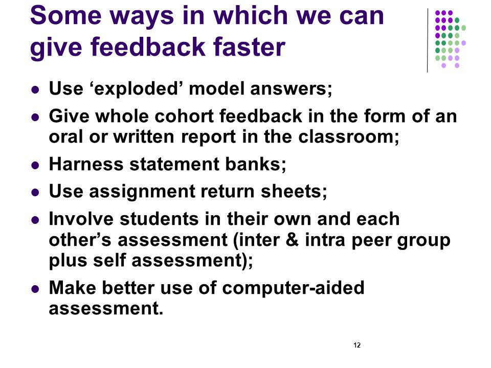 Some ways in which we can give feedback faster Use exploded model answers; Give whole cohort feedback in the form of an oral or written report in the classroom; Harness statement banks; Use assignment return sheets; Involve students in their own and each others assessment (inter & intra peer group plus self assessment); Make better use of computer-aided assessment.