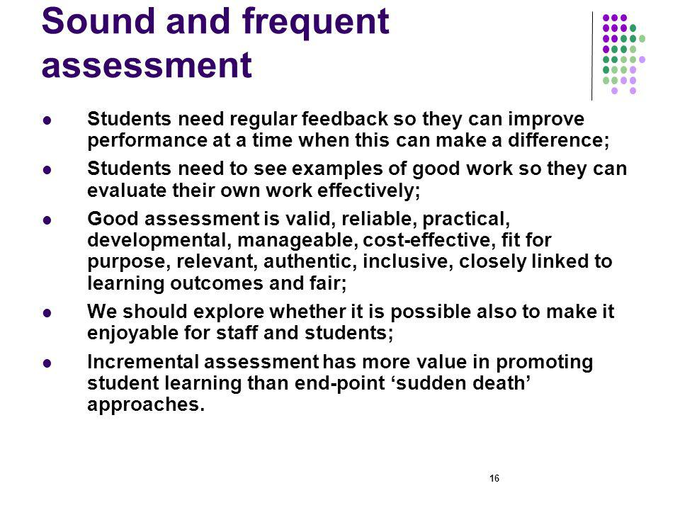 16 Sound and frequent assessment Students need regular feedback so they can improve performance at a time when this can make a difference; Students need to see examples of good work so they can evaluate their own work effectively; Good assessment is valid, reliable, practical, developmental, manageable, cost-effective, fit for purpose, relevant, authentic, inclusive, closely linked to learning outcomes and fair; We should explore whether it is possible also to make it enjoyable for staff and students; Incremental assessment has more value in promoting student learning than end-point sudden death approaches.