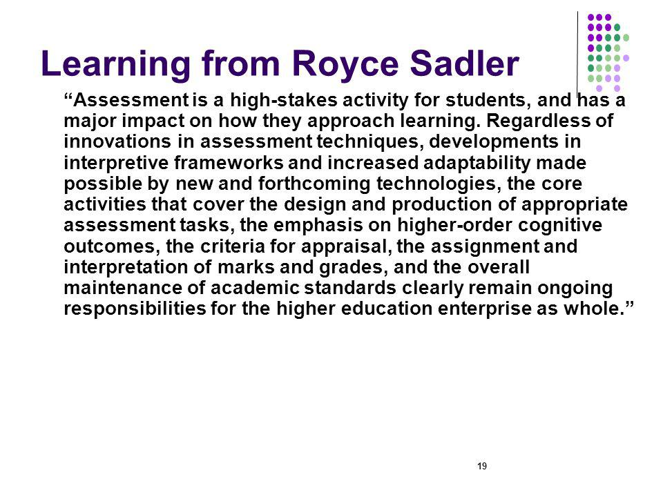 19 Learning from Royce Sadler Assessment is a high stakes activity for students, and has a major impact on how they approach learning.