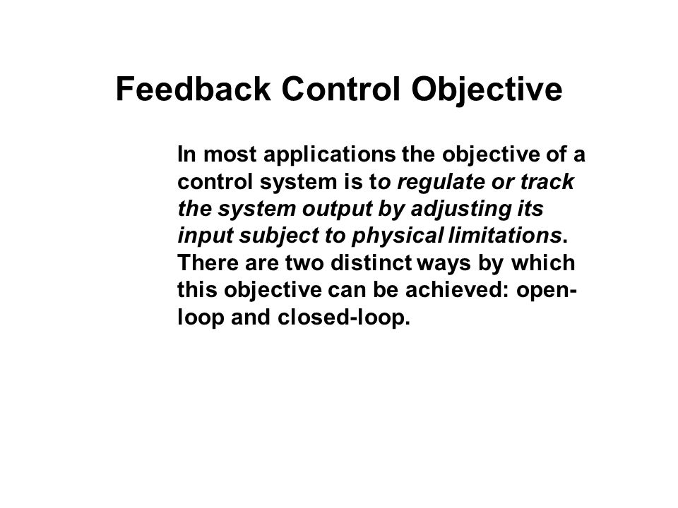 Feedback Control Objective In most applications the objective of a control system is to regulate or track the system output by adjusting its input sub