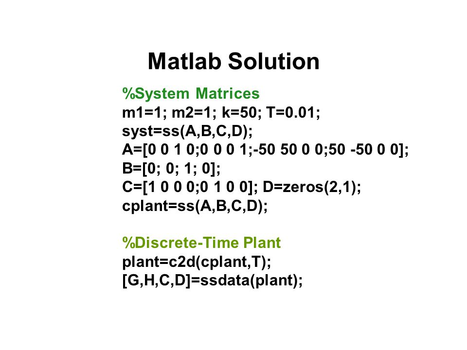 Matlab Solution %System Matrices m1=1; m2=1; k=50; T=0.01; syst=ss(A,B,C,D); A=[0 0 1 0;0 0 0 1;-50 50 0 0;50 -50 0 0]; B=[0; 0; 1; 0]; C=[1 0 0 0;0 1
