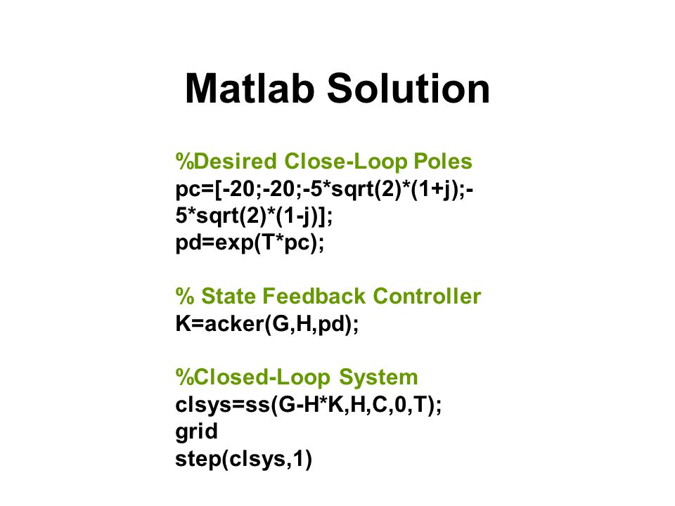Matlab Solution %Desired Close-Loop Poles pc=[-20;-20;-5*sqrt(2)*(1+j);- 5*sqrt(2)*(1-j)]; pd=exp(T*pc); % State Feedback Controller K=acker(G,H,pd);