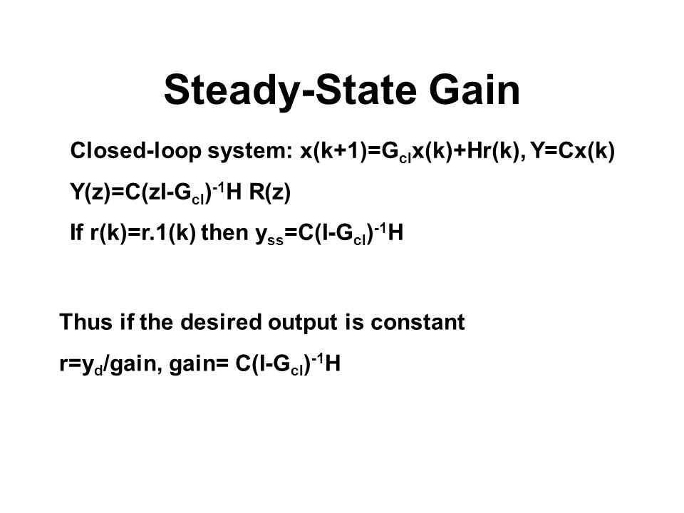 Steady-State Gain Closed-loop system: x(k+1)=G cl x(k)+Hr(k), Y=Cx(k) Y(z)=C(zI-G cl ) -1 H R(z) If r(k)=r.1(k) then y ss =C(I-G cl ) -1 H Thus if the
