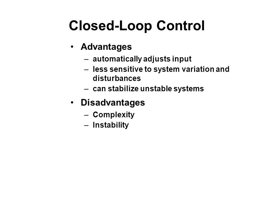 Closed-Loop Control Advantages –automatically adjusts input –less sensitive to system variation and disturbances –can stabilize unstable systems Disad