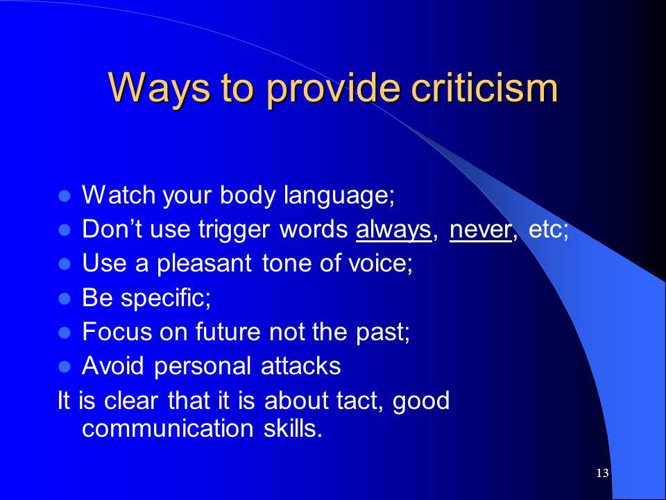 12 Why give criticism? Criticism is part of life; It is one way to help people be in the right direction; Helps improve team productivity; Serves as f
