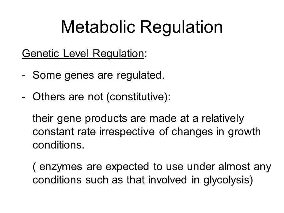 Metabolic Regulation Genetic Level Regulation: -Some genes are regulated. -Others are not (constitutive): their gene products are made at a relatively