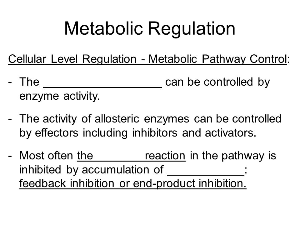 Metabolic Regulation Cellular Level Regulation - Metabolic Pathway Control: -The can be controlled by enzyme activity. -The activity of allosteric enz