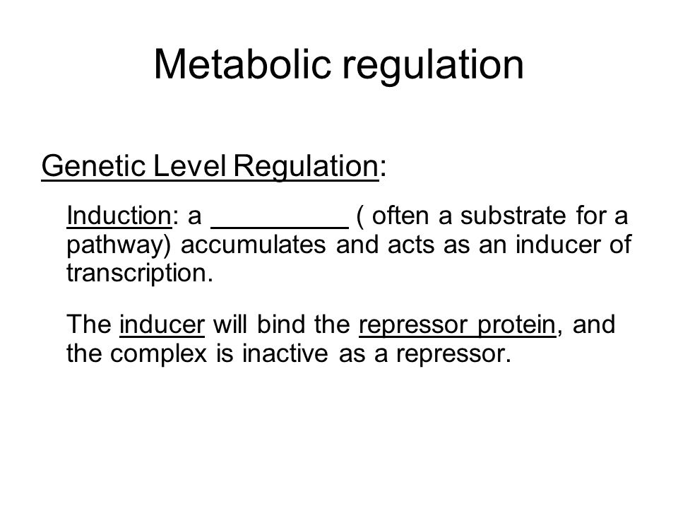 Metabolic regulation Genetic Level Regulation: Induction: a ( often a substrate for a pathway) accumulates and acts as an inducer of transcription. Th