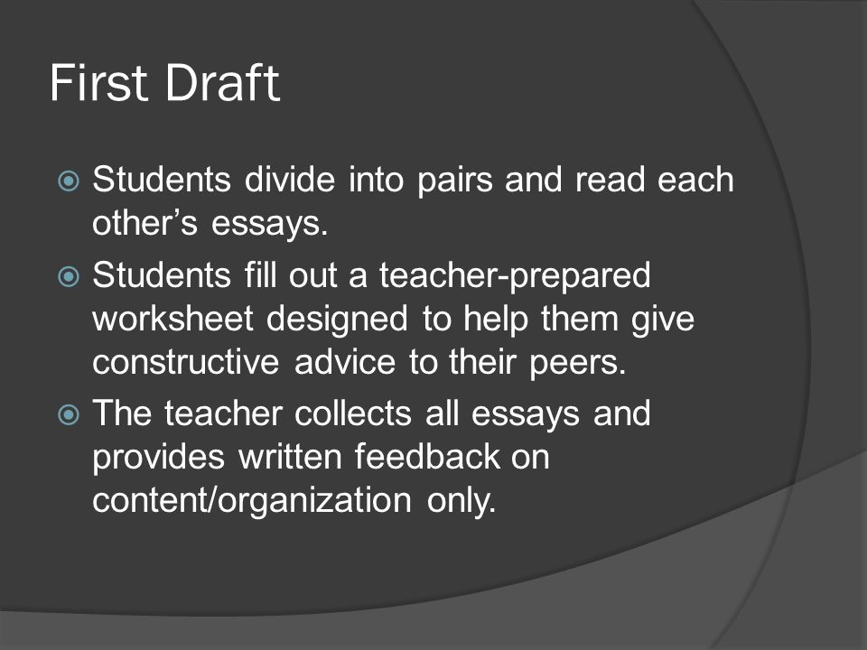 First Draft Students divide into pairs and read each others essays. Students fill out a teacher-prepared worksheet designed to help them give construc