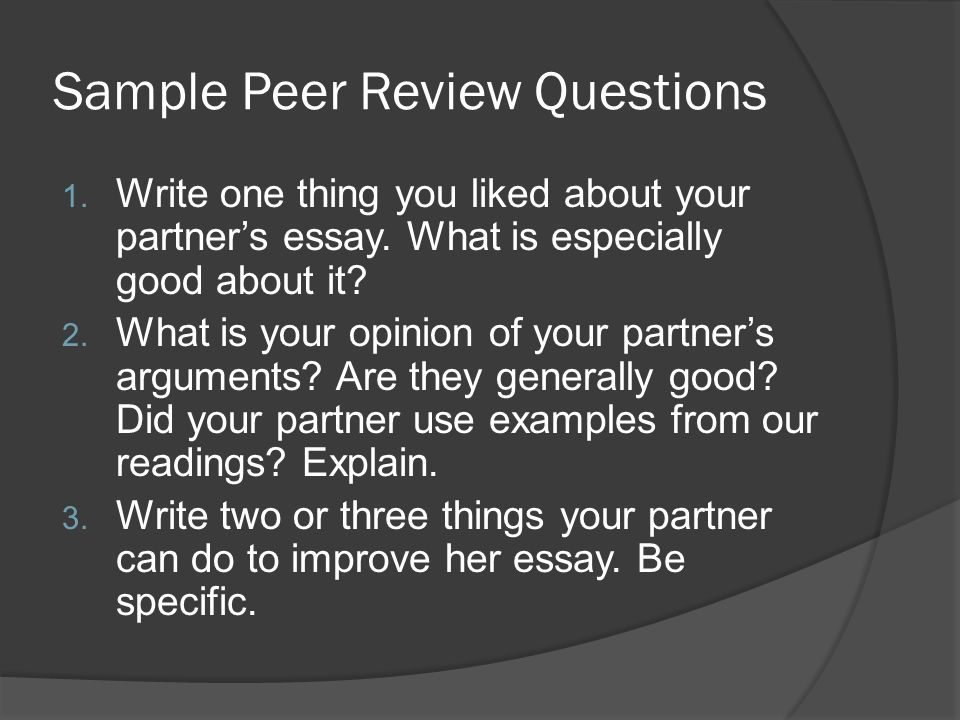 Sample Peer Review Questions 1. Write one thing you liked about your partners essay. What is especially good about it? 2. What is your opinion of your