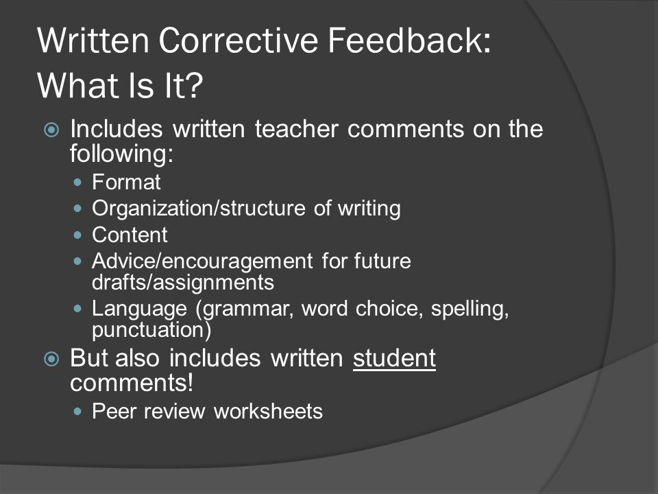 Written Corrective Feedback: What Is It? Includes written teacher comments on the following: Format Organization/structure of writing Content Advice/e