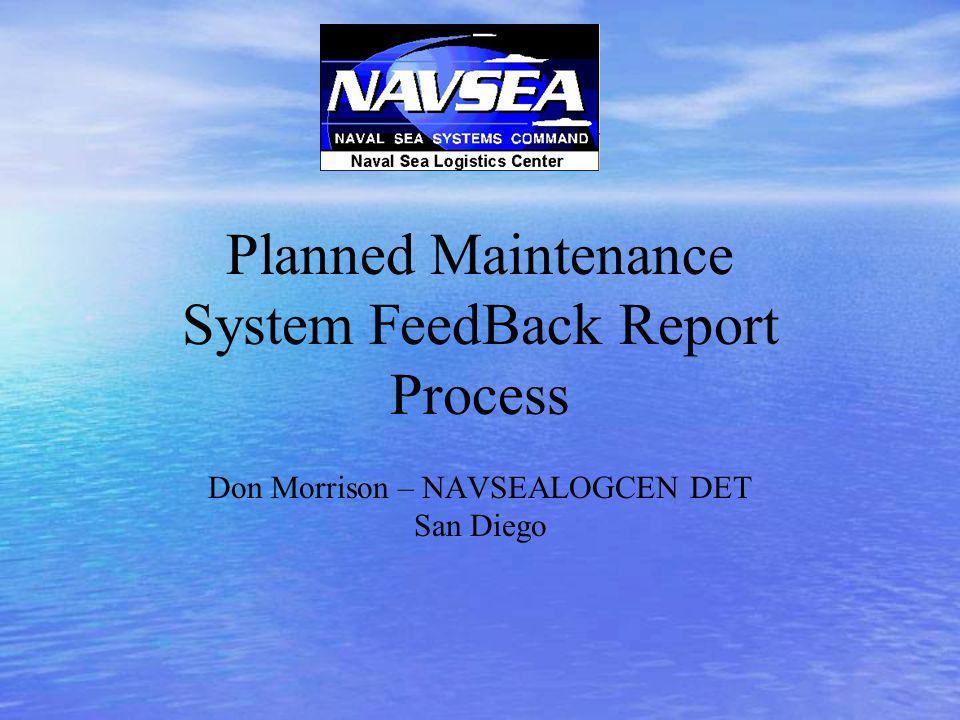 Planned Maintenance System FeedBack Report Process Don Morrison – NAVSEALOGCEN DET San Diego