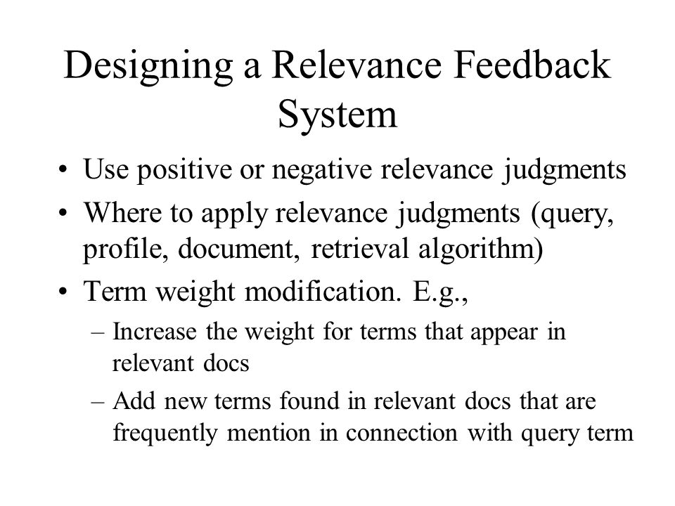 Designing a Relevance Feedback System Use positive or negative relevance judgments Where to apply relevance judgments (query, profile, document, retrieval algorithm) Term weight modification.