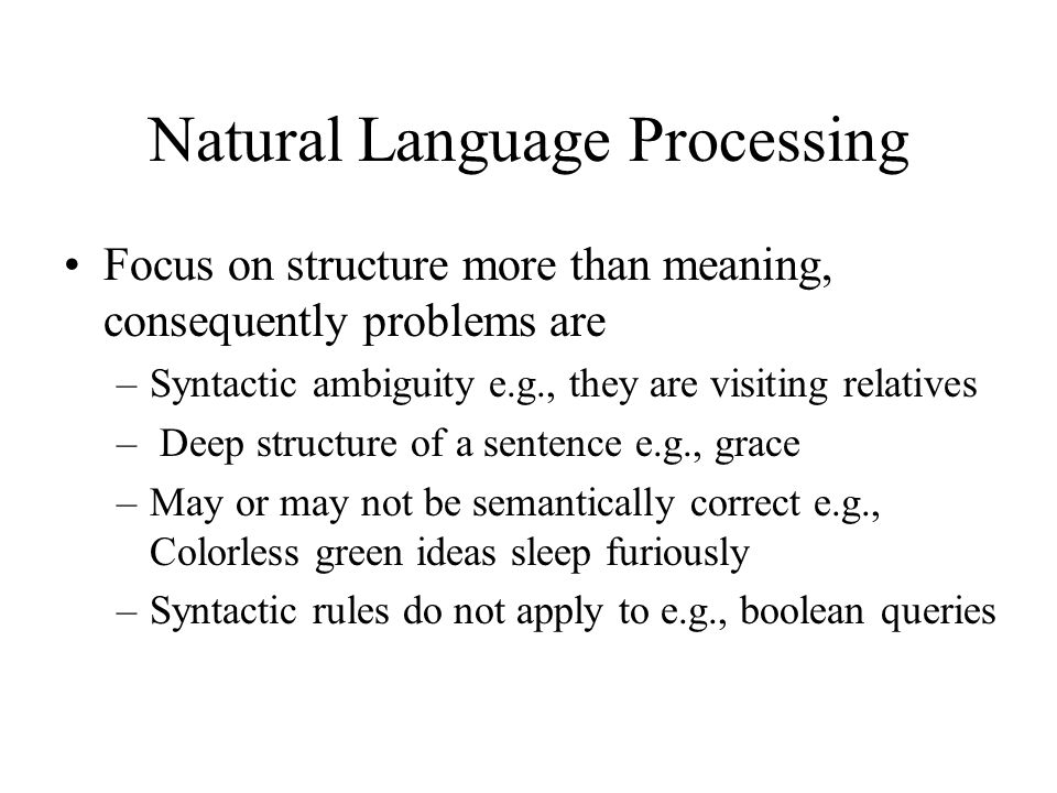 Natural Language Processing Focus on structure more than meaning, consequently problems are –Syntactic ambiguity e.g., they are visiting relatives – Deep structure of a sentence e.g., grace –May or may not be semantically correct e.g., Colorless green ideas sleep furiously –Syntactic rules do not apply to e.g., boolean queries