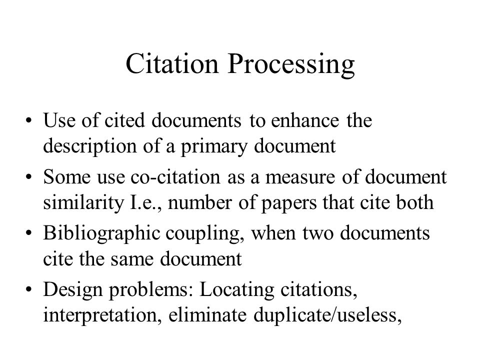Citation Processing Use of cited documents to enhance the description of a primary document Some use co-citation as a measure of document similarity I.e., number of papers that cite both Bibliographic coupling, when two documents cite the same document Design problems: Locating citations, interpretation, eliminate duplicate/useless,