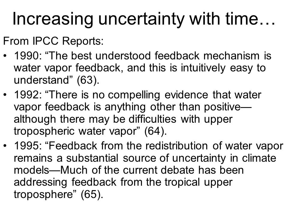 Increasing uncertainty with time… From IPCC Reports: 1990: The best understood feedback mechanism is water vapor feedback, and this is intuitively easy to understand (63).