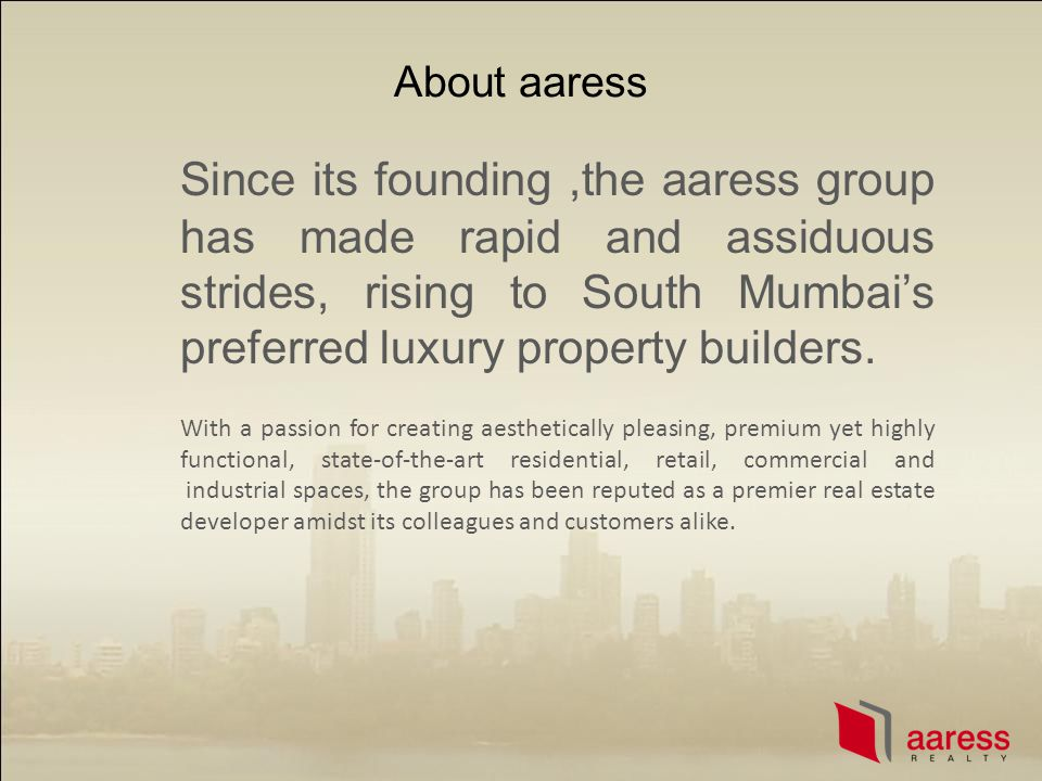 About aaress Since its founding,the aaress group has made rapid and assiduous strides, rising to South Mumbais preferred luxury property builders. Wit