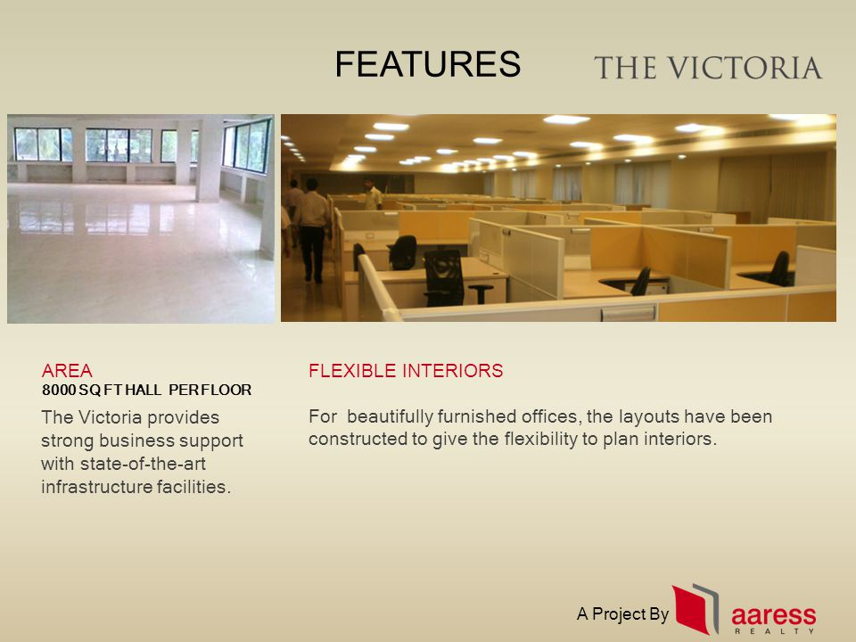 FEATURES The Victoria provides strong business support with state-of-the-art infrastructure facilities. FLEXIBLE INTERIORSAREA 8000 SQ FT HALL PER FLO