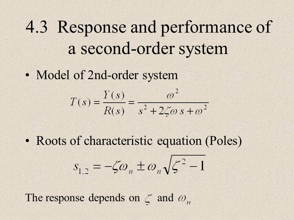 4.3 Response and performance of a second-order system Model of 2nd-order system Roots of characteristic equation (Poles) The response depends on and