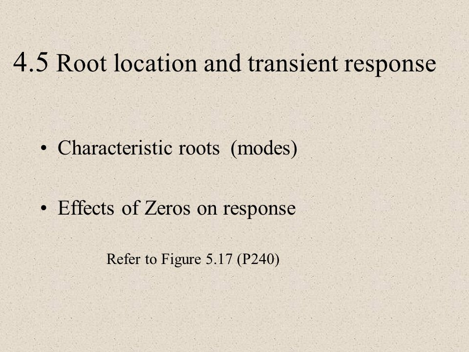 4.5 Root location and transient response Characteristic roots (modes) Effects of Zeros on response Refer to Figure 5.17 (P240)