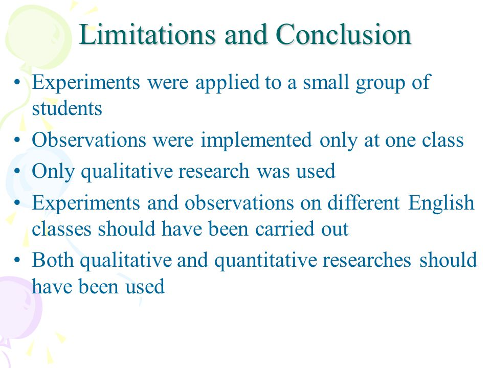Limitations and Conclusion Experiments were applied to a small group of students Observations were implemented only at one class Only qualitative rese
