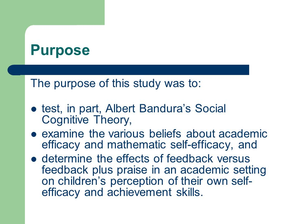 Purpose The purpose of this study was to: test, in part, Albert Banduras Social Cognitive Theory, examine the various beliefs about academic efficacy and mathematic self-efficacy, and determine the effects of feedback versus feedback plus praise in an academic setting on childrens perception of their own self- efficacy and achievement skills.