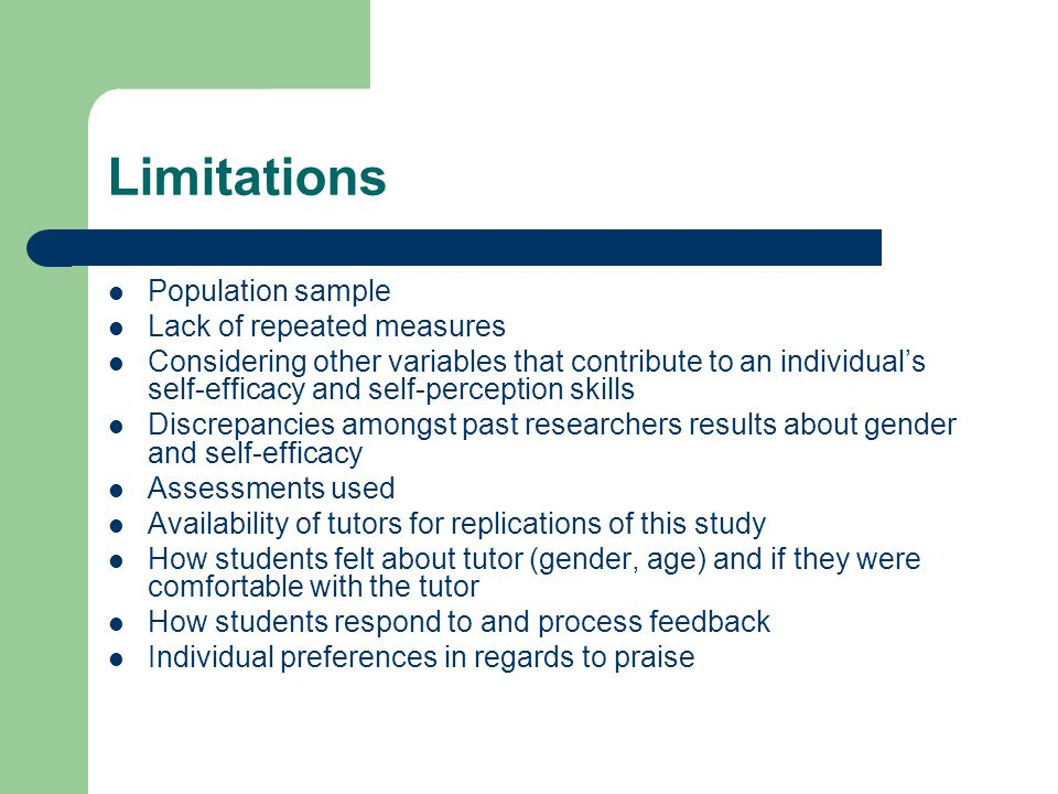Limitations Population sample Lack of repeated measures Considering other variables that contribute to an individuals self-efficacy and self-perception skills Discrepancies amongst past researchers results about gender and self-efficacy Assessments used Availability of tutors for replications of this study How students felt about tutor (gender, age) and if they were comfortable with the tutor How students respond to and process feedback Individual preferences in regards to praise