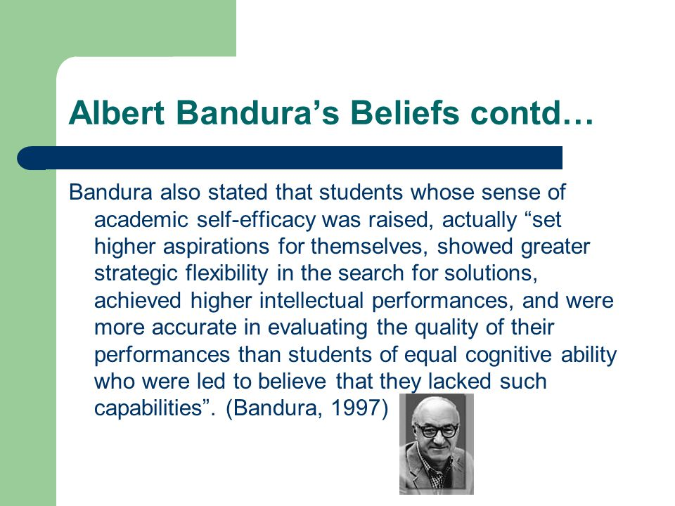 Albert Banduras Beliefs contd… Bandura also stated that students whose sense of academic self-efficacy was raised, actually set higher aspirations for themselves, showed greater strategic flexibility in the search for solutions, achieved higher intellectual performances, and were more accurate in evaluating the quality of their performances than students of equal cognitive ability who were led to believe that they lacked such capabilities.