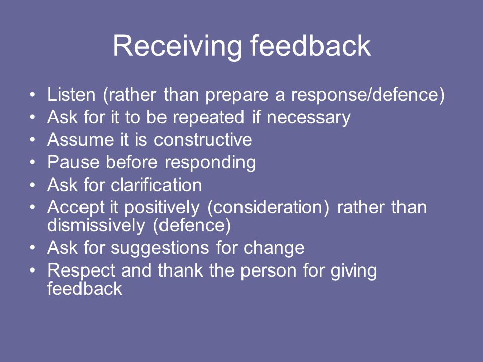 Receiving feedback Listen (rather than prepare a response/defence) Ask for it to be repeated if necessary Assume it is constructive Pause before responding Ask for clarification Accept it positively (consideration) rather than dismissively (defence) Ask for suggestions for change Respect and thank the person for giving feedback