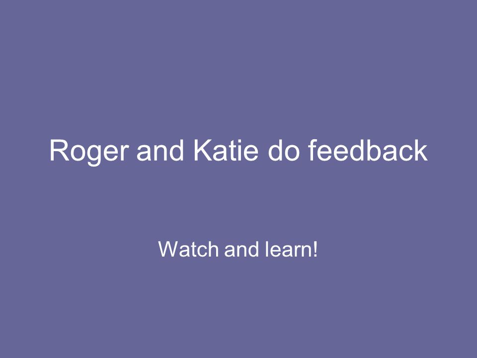 Roger and Katie do feedback Watch and learn!