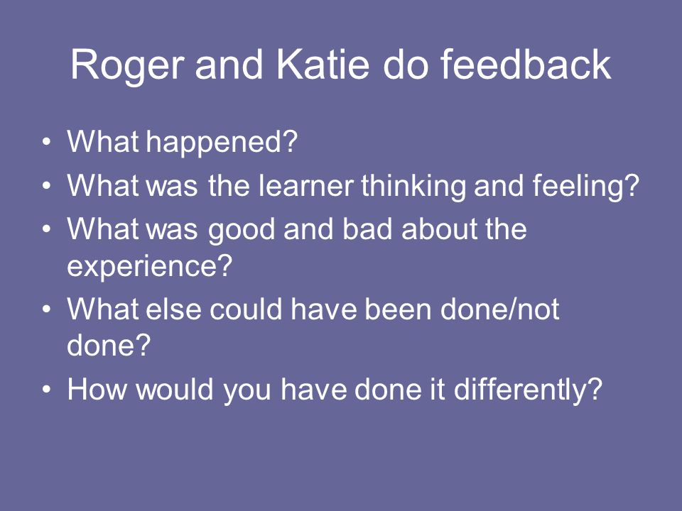 Roger and Katie do feedback What happened. What was the learner thinking and feeling.