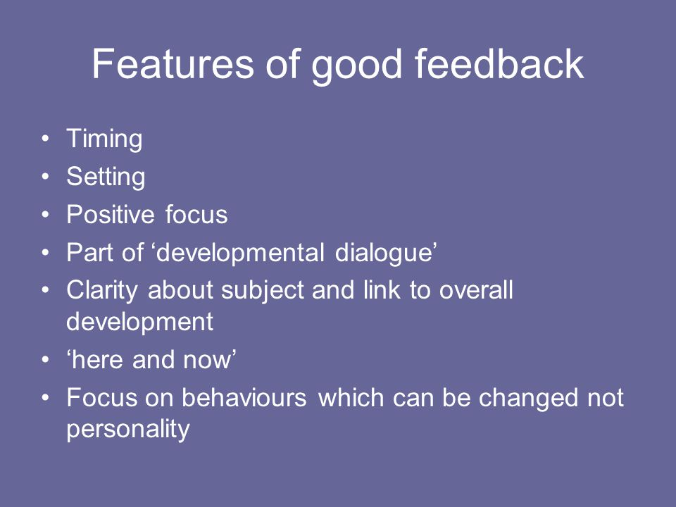Features of good feedback Timing Setting Positive focus Part of developmental dialogue Clarity about subject and link to overall development here and now Focus on behaviours which can be changed not personality