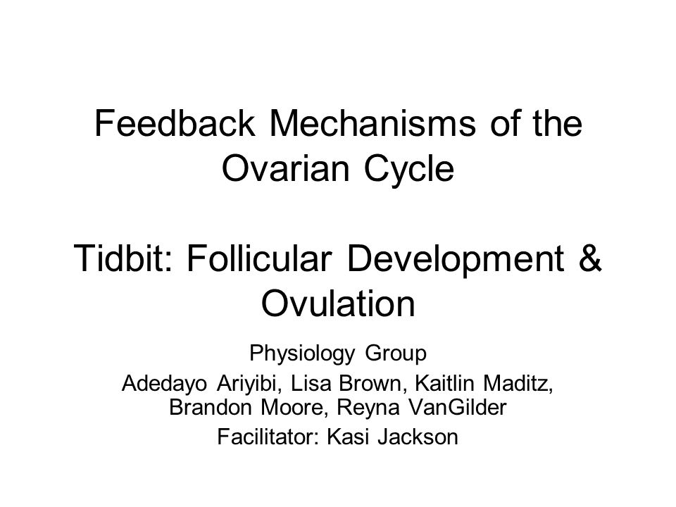 Feedback Mechanisms of the Ovarian Cycle Tidbit: Follicular Development & Ovulation Physiology Group Adedayo Ariyibi, Lisa Brown, Kaitlin Maditz, Bran