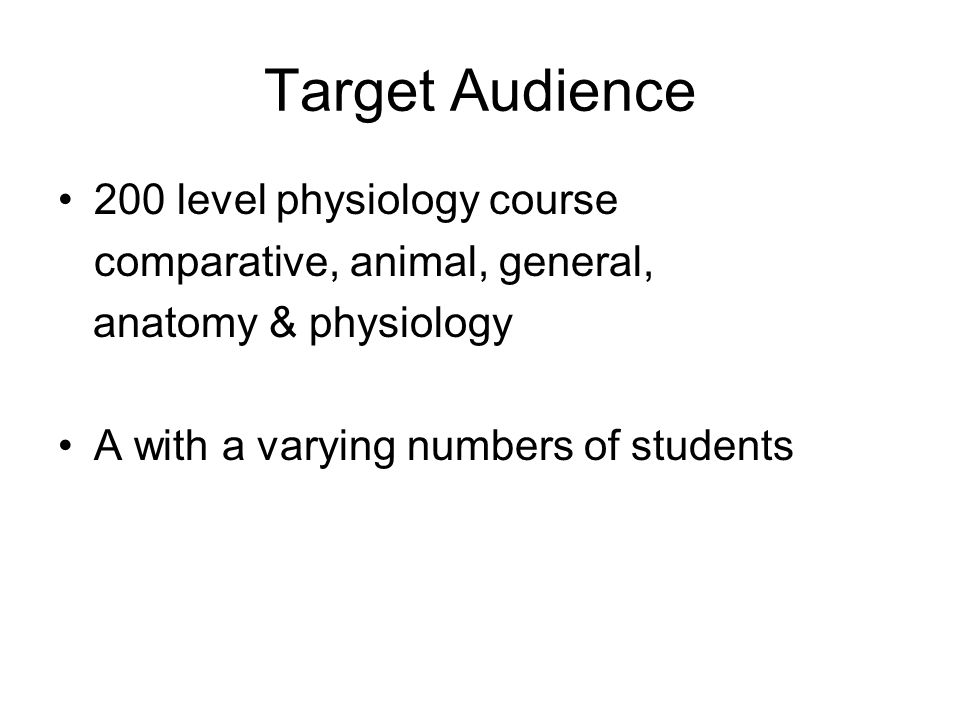 Target Audience 200 level physiology course comparative, animal, general, anatomy & physiology A with a varying numbers of students