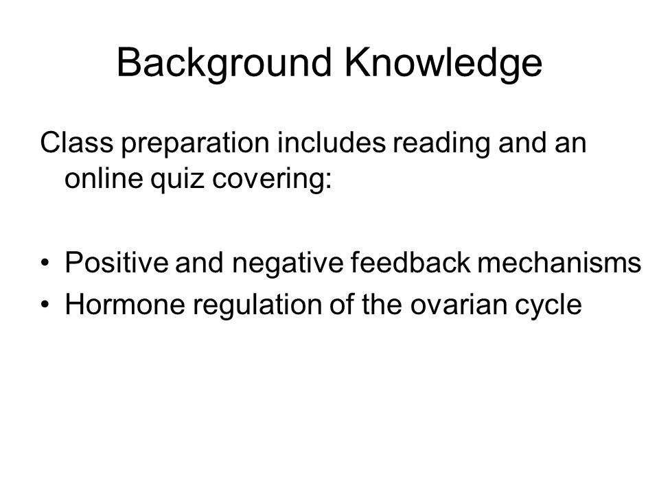 Background Knowledge Class preparation includes reading and an online quiz covering: Positive and negative feedback mechanisms Hormone regulation of t