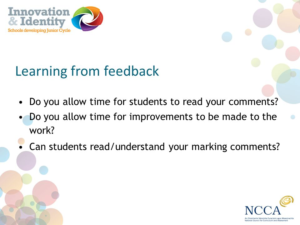 Learning from feedback Do you allow time for students to read your comments? Do you allow time for improvements to be made to the work? Can students r