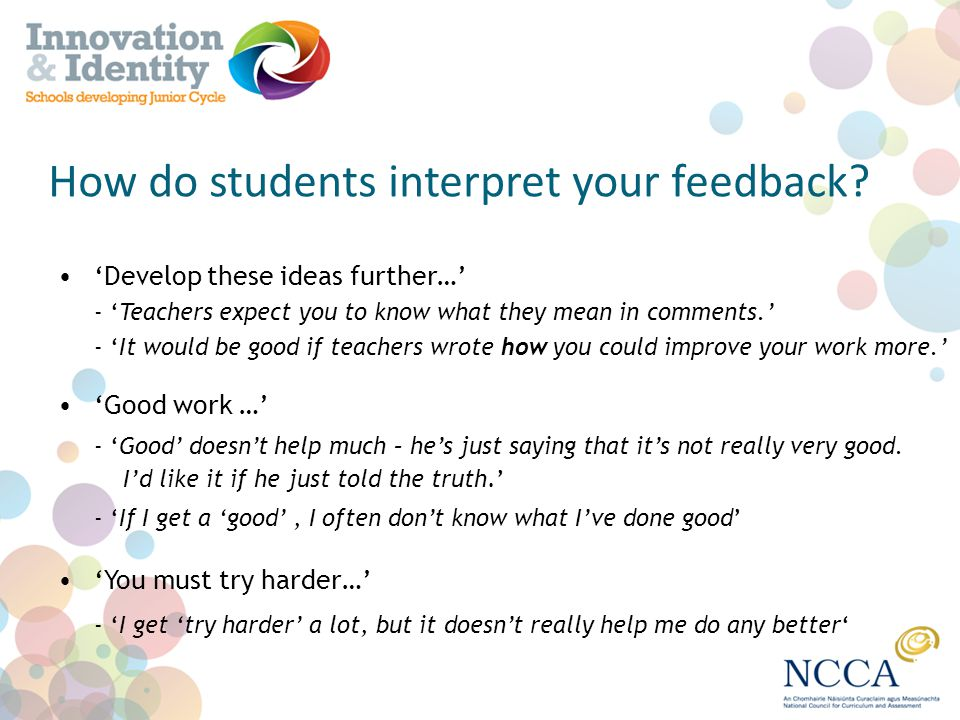 How do students interpret your feedback? Develop these ideas further… - Teachers expect you to know what they mean in comments. - It would be good if